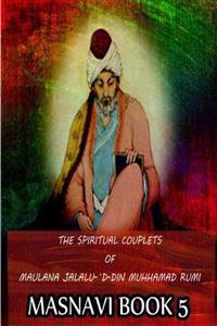 The Spiritual Couplets of Maulana Jalalu-'d-Dln Muhammad Rumi Masnavi Book 5