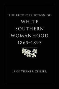The Reconstruction of White Southern Womanhood, 1865-1895