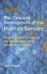 The Care and Development of the Human Senses: Rudolf Steiner's Work on the Significance of the Senses in Education