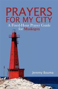 Prayers for My City: A Fixed-Hour Prayer Guide for Muskegon