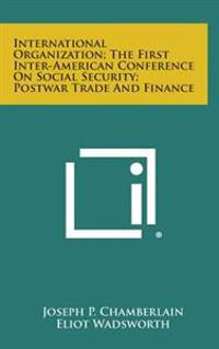 International Organization; The First Inter-American Conference on Social Security; Postwar Trade and Finance