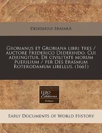 Grobianus Et Grobiana Libri Tres / Auctore Frederico Dedekindo. Cui Adjungitur, de Civilitate Morum Puerilium / Per Des Erasmum Roterodamum Libellus. (1661)