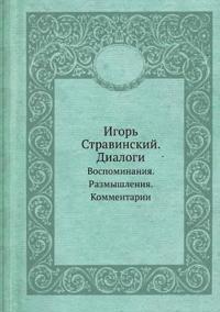 Igor' Stravinskij. Dialogi Vospominaniya. Razmyshleniya. Kommentarii