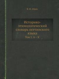 Istoriko-Etimologicheskij Slovar' Osetinskogo Yazyka Tom 1. a - K'
