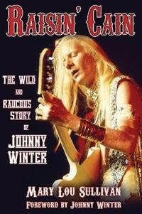 Raisin' Cain: The Wild and Raucous Story of Johnny Winter