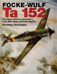 Focke-Wulf Ta 152: The Story of the Luftwaffe's Late-War, High-Altitude Fighter