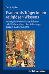 Frauen ALS Tragerinnen Religiosen Wissens: Konzeptionen Von Frauenbildern in Fruhislamischen Uberlieferungen Bis Zum 9. Jahrhundert