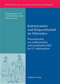 Kulturtransfer Und Hofgesellschaft Im Mittelalter: Wissenskultur Am Sizilianischen Und Kastilischen Hof Im 13. Jahrhundert
