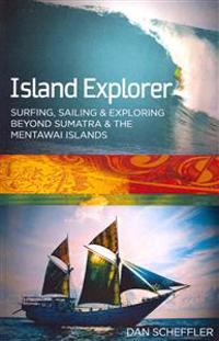 Island Explorer: Surfing, Sailing and Exploring Beyond Sumatra and the Mentawai Islands.