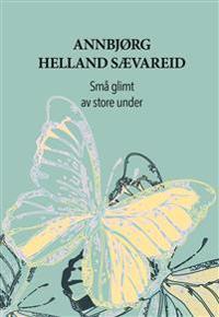 Små glimt av store under - Annbjørg Helland Sævareid | Inprintwriters.org
