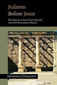 Judaism Before Jesus: The Ideas and Events That Shaped the New Testament World