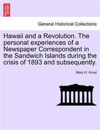 Hawaii and a Revolution. the Personal Experiences of a Newspaper Correspondent in the Sandwich Islands During the Crisis of 1893 and Subsequently.