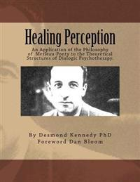 Healing Perception: An Application of the Philosophy of Merleau-Ponty to the Theoretical Structures of Dialogic Psychotherapy.