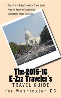 The 2015-16 E-Zzz Traveler's Travel Guide for Washington DC: A No-Car Required Travel Guide