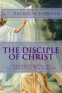 The Disciple of Christ: Pseudepigrapha by St. John the Evangelist