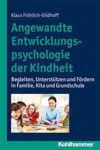 Angewandte Entwicklungspsychologie Der Kindheit: Begleiten, Unterstutzen Und Fordern in Familie, Kita Und Grundschule