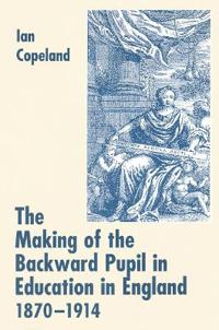 The Making of the Backward Pupil in Education in England, 1870-1914