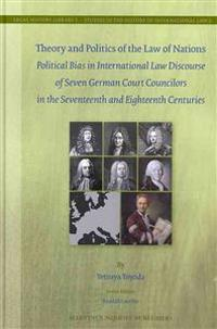 Theory and Politics of the Law of Nations: Political Bias in International Law Discourse of Seven German Court Councilors in the Seventeenth and Eight