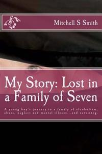My Story: Lost in a Family of Seven: A Young Boy's Journey in a Family of Alcoholism, Abuse, Neglect and Mental Illness...and Su
