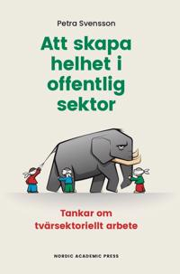 Att skapa helhet i offentlig sektor : tankar om tvärsektoriellt arbete - Petra Svensson pdf epub