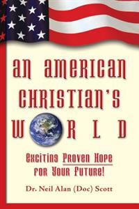 An American Christian's World: (exciting, Proven Hope for Your Future!)