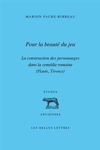 Pour La Beaute Du Jeu: La Construction Des Personnages Dans La Comedie Romaine (Plaute, Terence)