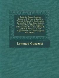 Tutte Le Opere, Insieme Raccolte E Divise In Quattro Volumi Nel'quali Si Contengono Le Celebri Di Lui Dissertazioni Per Illustrare Molti Soggetti Inte