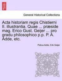 ACTA Historiam Regis Chistierni II. Illustrantia. Quae ... Praeside Mag. Erico Gust. Geijer ... Pro Gradu Philosophico P.P. P. A. Adde, Etc.
