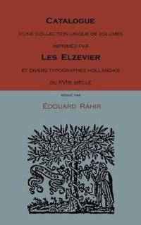 Catalogue D'Une Collection Unique De Volumes Imprimes Par Les Elzevier Et Divers