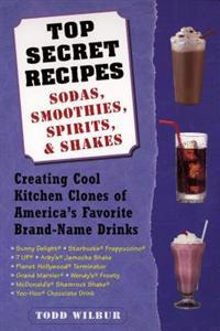 Top Secret Recipes: Sodas, Smoothies, Spirits, & Shakes: Creating Cool Kitchen Clones of America's Favorite Brand-Name Drinks