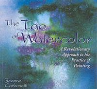 The Tao of Watercolor: A Revolutionary Approach to the Practice of Painting
