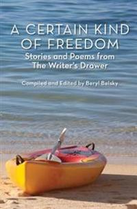 A Certain Kind of Freedom: Stories and Poems from the Writer's Drawer