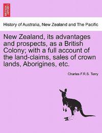 New Zealand, Its Advantages and Prospects, as a British Colony; With a Full Account of the Land-Claims, Sales of Crown Lands, Aborigines, Etc.