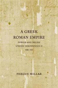 A Greek Roman Empire: Power and Belief Under Theodosius II (408-450)