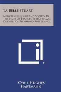 La Belle Stuart: Memoirs of Court and Society in the Times of Frances Teresa Stuart, Duchess of Richmond and Lennox