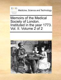 Memoirs of the Medical Society of London. Instituted in the Year 1773. Vol. II. Volume 2 of 2