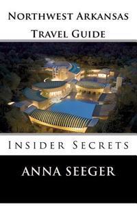 Northwest Arkansas Travel Guide: Insider Secrets: Insider Secrets (Bentonville, Rogers, Fayetteville & Eureka Springs)