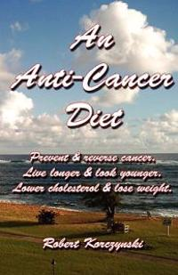 An Anti-Cancer Diet: Prevent & Reverse Cancer. Live Longer & Look Younger. Lower Cholesterol & Lose Weight.