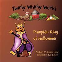 Pumpkin King of Halloween: Twirly Whirly World, Book 2: Twirly Whirly World, Book 2: Pumpkin King of Halloween