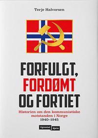 Forfulgt, fordømt og fortiet: historien om den kommunistiske motstanden i Norge 1940-1945