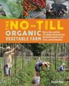 No-Till Organic Vegetable Farm: How to Start and Run a Profitable Market Garden and Build Health in Soil, Crops and Communities