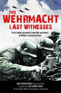 The Wehrmacht: Last Witnesses: First-Hand Accounts from the Survivors of Hitler's Armed Forces