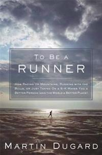 To Be a Runner: How Racing Up Mountains, Running with the Bulls, or Just Taking on a 5-K Makes You a Better Person (and the World a Be