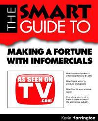 The Smart Guide to Making a Fortune with Infomercials