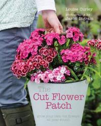 The Cut Flower Patch: Grow Your Own Cut Flowers All Year Round