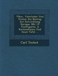 V¿lker, Vaterl¿nder Und F¿rsten: Ein Beitrag Zur Entwicklung Europas. Mit 19 Textfiguren, 6 Kartenskizzen Und Einer Tafel ...