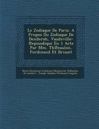 Le Zodiaque de Paris: A Propos Du Zodiaque de Denderah, Vaudeville- Episodique En 1 Acte Par MM. Th Eaulon, Ferdinand Et Brisset