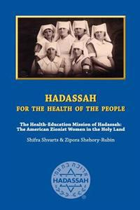 Hadassah for the Health of the People: The Health Education Mission of Hadassah - The American Zionist Women in the Holy Land