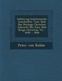 Schleswig-holsteinische Geschichte: Vom Tode Des Herzogs Christian Albrecht Bis Zum Tode K¿nigs Christian Vii. : 1694 - 1808