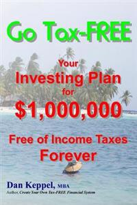 Go Tax-Free: Your Investing Plan for $1,000,000 Free of Income Taxes Forever